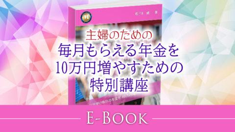 <主婦のための>毎月もらえる年金を10万円増やすための特別講座(E-BOOK保存版)